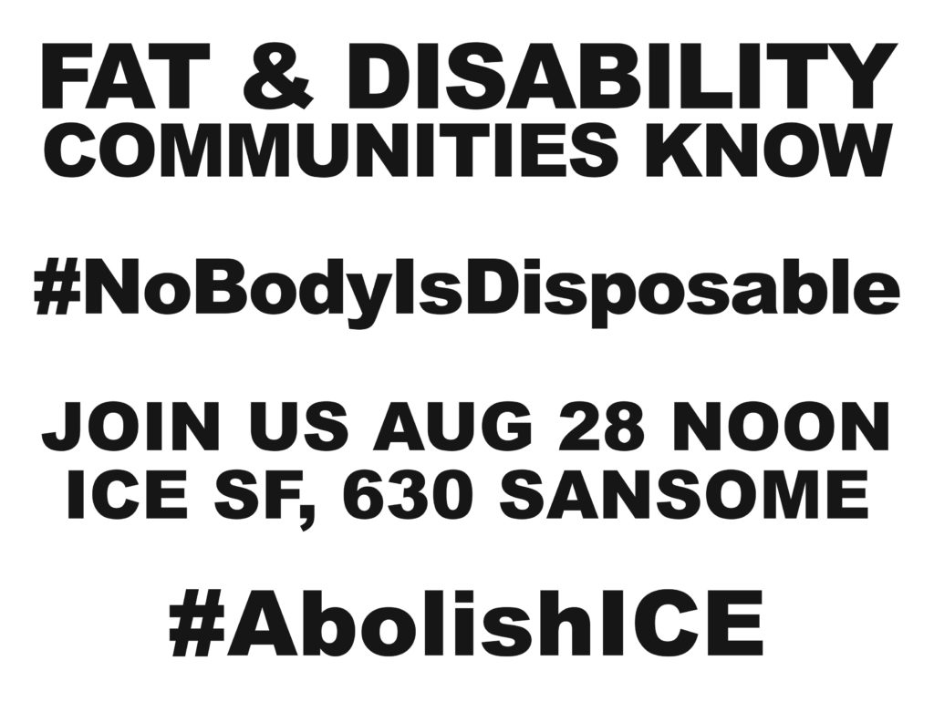 FAT & DISABILITY COMMUNITIES KNOW #NoBodyIsDisposable JOIN US AUG 28 NOON ICE SF, 630 SANSOME #AbolishICE