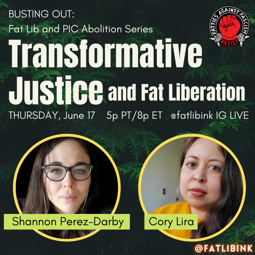 """A square with faded green pine tree leaves in the background. White text at the top reads, """"Busting Out: Fat Lib and PIC Abolition Series. Transformative Justice and Fat Liberation, Thursday, June 17 5pm PT/8pm ET @fatlibink IG Live."""" There are two yellow circles at the bottom containing photos of Shannon and Cory, with their names overlapped in light green text boxes."""