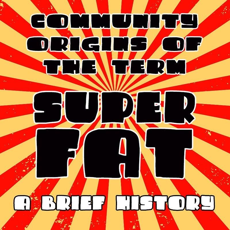 Community Origins of the Term Super Fat: A Brief History