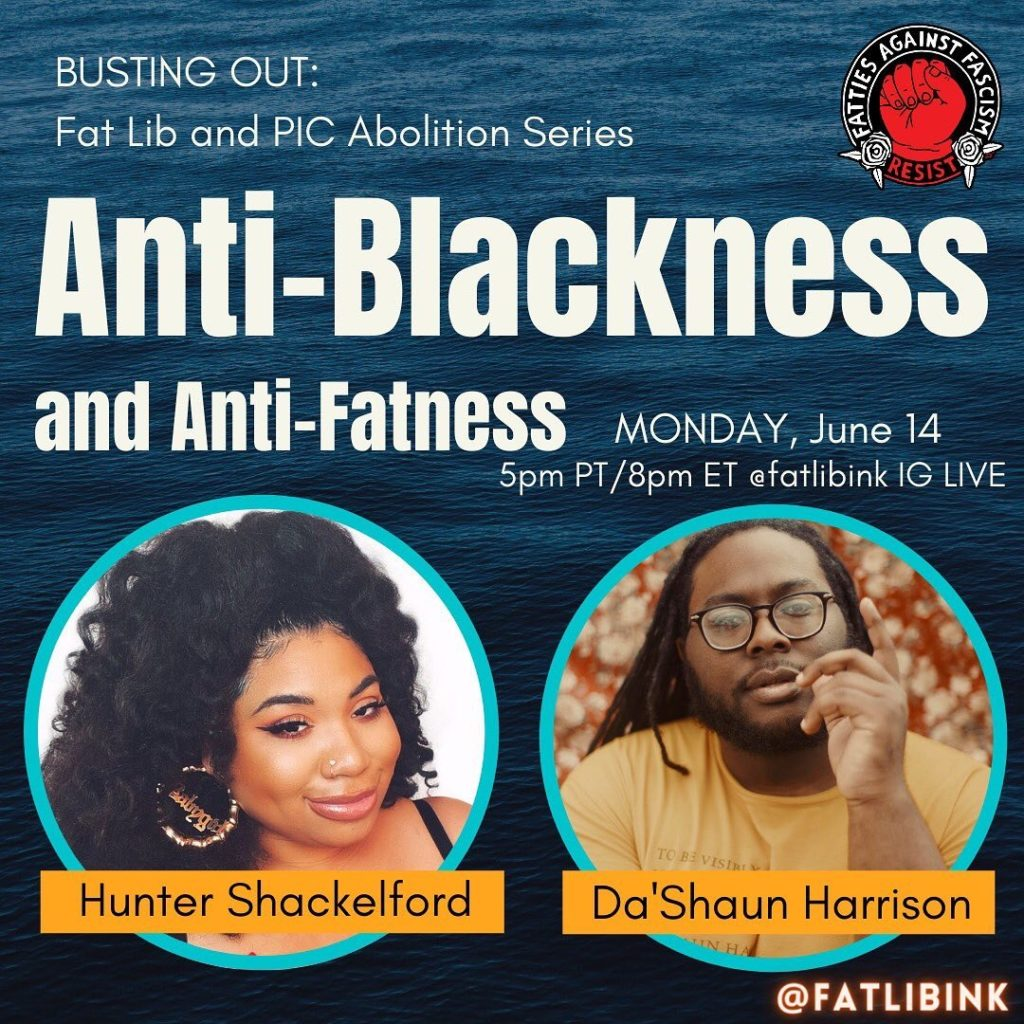 """A square with dark blue water in the background. White text at the top reads, """"Busting Out: Fat Lib and PIC Abolition Series. Anti-Blackness and Anti-Fatness, Monday, June 14 5pm PT/8pm ET @fatlibink IG Live."""" There are two aqua circles at the bottom containing photos of Hunter and Da'Shaun, with their names overlapped in orange text boxes."""